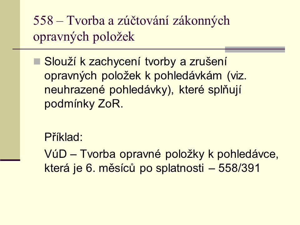 558 – Tvorba a zúčtování zákonných opravných položek  Slouží k zachycení tvorby a zrušení opravných položek k pohledávkám (viz. neuhrazené pohledávky