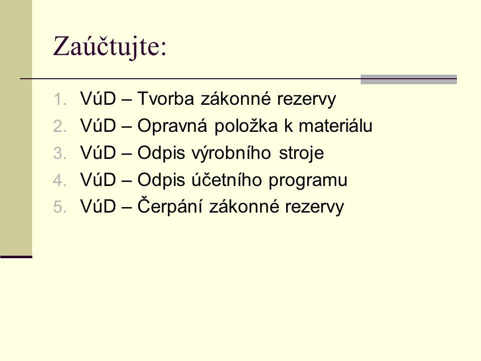 Zaúčtujte: 1. VúD – Tvorba zákonné rezervy 2. VúD – Opravná položka k materiálu 3. VúD – Odpis výrobního stroje 4. VúD – Odpis účetního programu 5. Vú