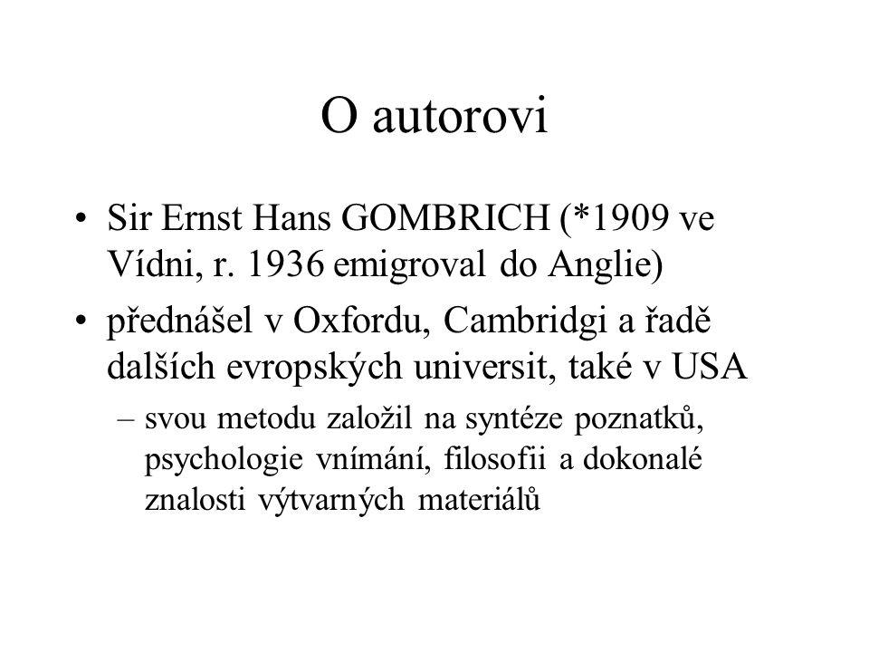 O autorovi •Sir Ernst Hans GOMBRICH (*1909 ve Vídni, r. 1936 emigroval do Anglie) •přednášel v Oxfordu, Cambridgi a řadě dalších evropských universit,
