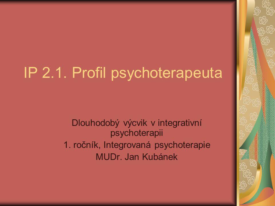 IP 2.1. Profil psychoterapeuta Dlouhodobý výcvik v integrativní psychoterapii 1. ročník, Integrovaná psychoterapie MUDr. Jan Kubánek