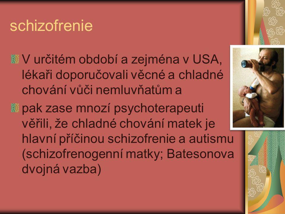 schizofrenie V určitém období a zejména v USA, lékaři doporučovali věcné a chladné chování vůči nemluvňatům a pak zase mnozí psychoterapeuti věřili, ž