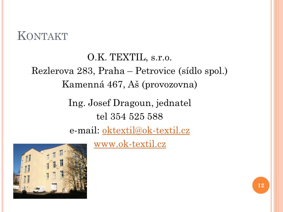 K ONTAKT O.K. TEXTIL, s.r.o. Rezlerova 283, Praha – Petrovice (sídlo spol.) Kamenná 467, Aš (provozovna) Ing. Josef Dragoun, jednatel tel 354 525 588