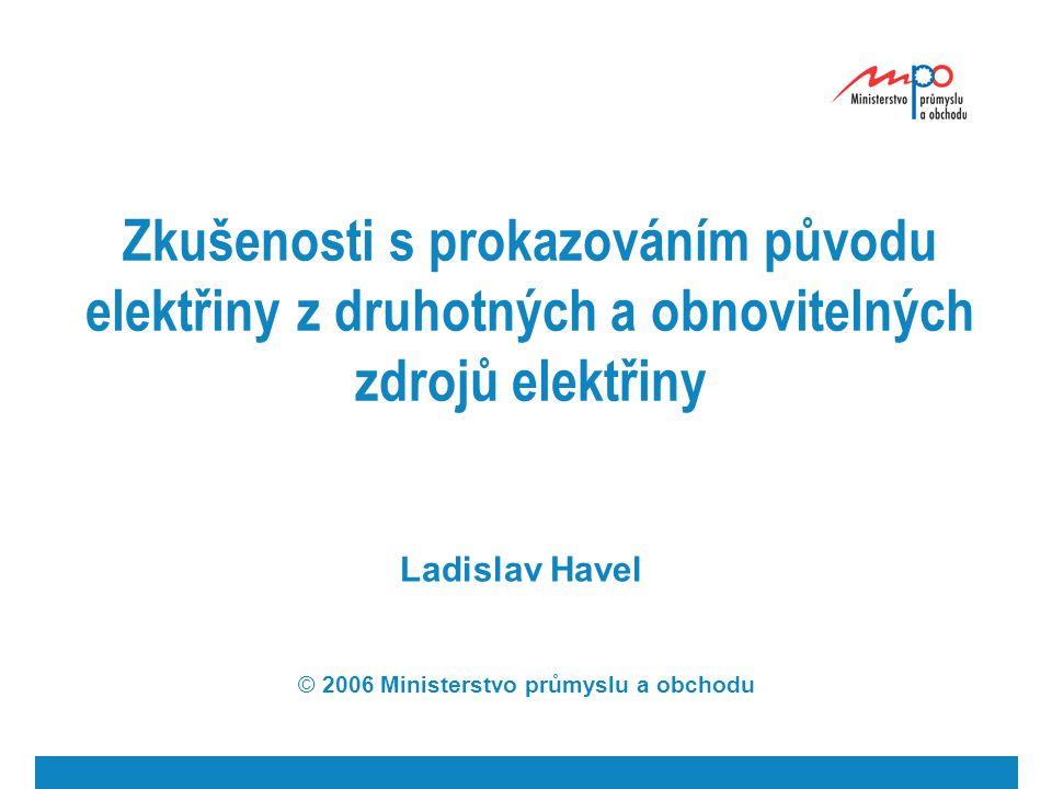 Zkušenosti s prokazováním původu elektřiny z druhotných a obnovitelných zdrojů elektřiny Ladislav Havel © 2006 Ministerstvo průmyslu a obchodu