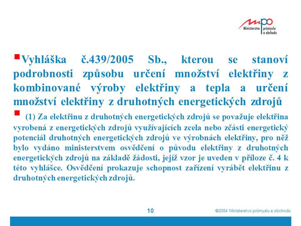  2004  Ministerstvo průmyslu a obchodu 10  Vyhláška č.439/2005 Sb., kterou se stanoví podrobnosti způsobu určení množství elektřiny z kombinované výroby elektřiny a tepla a určení množství elektřiny z druhotných energetických zdrojů  (1) Za elektřinu z druhotných energetických zdrojů se považuje elektřina vyrobená z energetických zdrojů využívajících zcela nebo zčásti energetický potenciál druhotných energetických zdrojů ve výrobnách elektřiny, pro něž bylo vydáno ministerstvem osvědčení o původu elektřiny z druhotných energetických zdrojů na základě žádosti, jejíž vzor je uveden v příloze č.