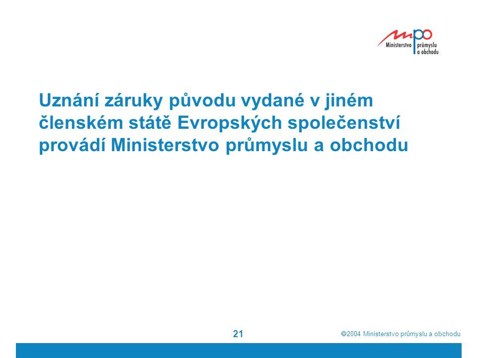  2004  Ministerstvo průmyslu a obchodu 21 Uznání záruky původu vydané v jiném členském státě Evropských společenství provádí Ministerstvo průmyslu a obchodu