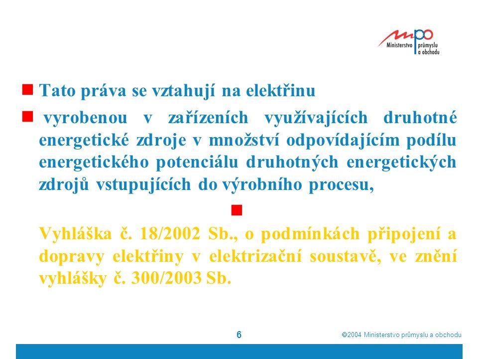  2004  Ministerstvo průmyslu a obchodu 6  Tato práva se vztahují na elektřinu  vyrobenou v zařízeních využívajících druhotné energetické zdroje v množství odpovídajícím podílu energetického potenciálu druhotných energetických zdrojů vstupujících do výrobního procesu,  Vyhláška č.