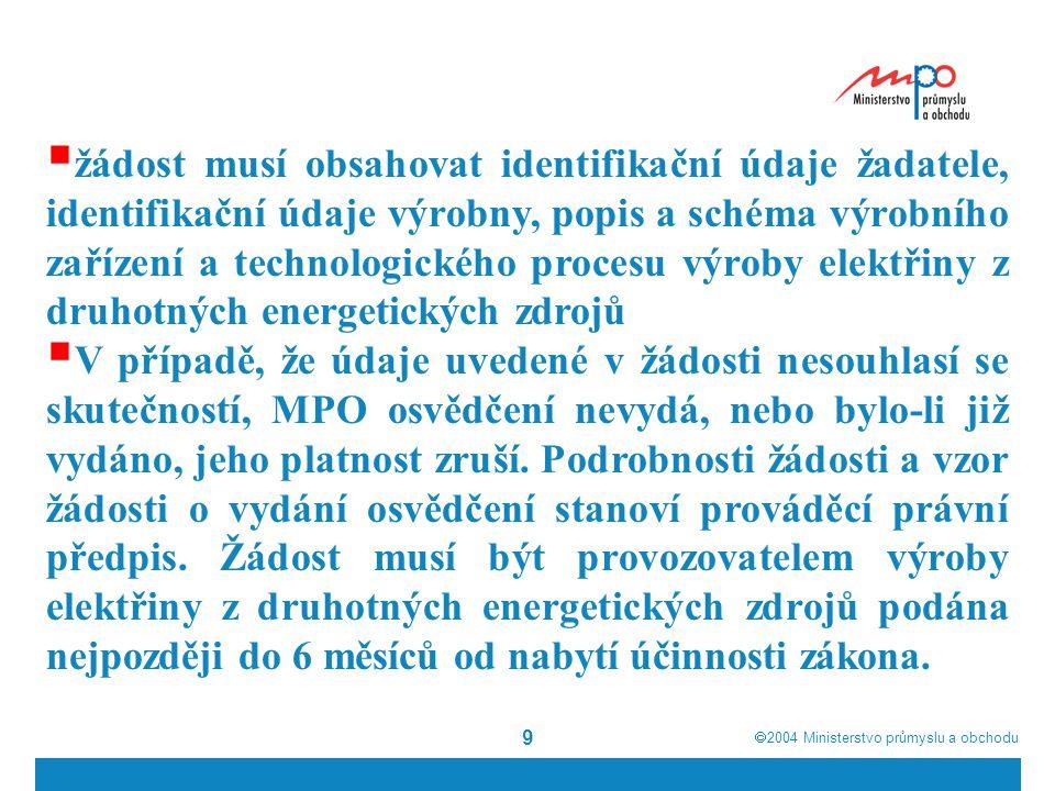 2004  Ministerstvo průmyslu a obchodu 9  žádost musí obsahovat identifikační údaje žadatele, identifikační údaje výrobny, popis a schéma výrobního zařízení a technologického procesu výroby elektřiny z druhotných energetických zdrojů  V případě, že údaje uvedené v žádosti nesouhlasí se skutečností, MPO osvědčení nevydá, nebo bylo-li již vydáno, jeho platnost zruší.