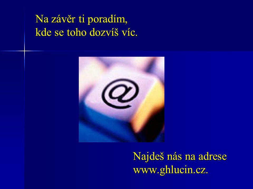 Na závěr ti poradím, kde se toho dozvíš víc. Najdeš nás na adrese www.ghlucin.cz.