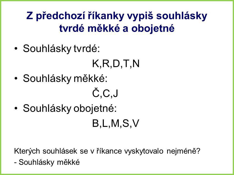 Z předchozí říkanky vypiš souhlásky tvrdé měkké a obojetné •Souhlásky tvrdé: K,R,D,T,N •Souhlásky měkké: Č,C,J •Souhlásky obojetné: B,L,M,S,V Kterých