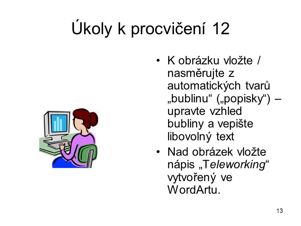 """13 Úkoly k procvičení 12 •K obrázku vložte / nasměrujte z automatických tvarů """"bublinu (""""popisky ) – upravte vzhled bubliny a vepište libovolný text •Nad obrázek vložte nápis """"Teleworking vytvořený ve WordArtu."""