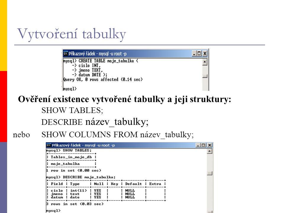 Vytvoření tabulky Ověření existence vytvořené tabulky a jeji struktury: SHOW TABLES; DESCRIBE název_tabulky; nebo SHOW COLUMNS FROM název_tabulky;