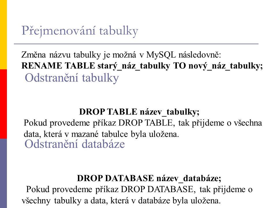 Přejmenování tabulky Změna názvu tabulky je možná v MySQL následovně: RENAME TABLE starý_náz_tabulky TO nový_náz_tabulky; DROP TABLE název_tabulky; Po