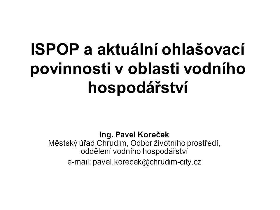 ISPOP a aktuální ohlašovací povinnosti v oblasti vodního hospodářství Ing. Pavel Koreček Městský úřad Chrudim, Odbor životního prostředí, oddělení vod