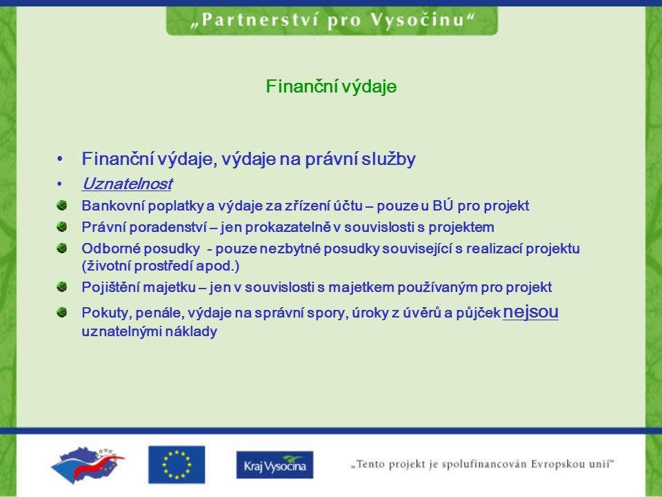 Finanční výdaje •Finanční výdaje, výdaje na právní služby •Uznatelnost Bankovní poplatky a výdaje za zřízení účtu – pouze u BÚ pro projekt Právní poradenství – jen prokazatelně v souvislosti s projektem Odborné posudky - pouze nezbytné posudky související s realizací projektu (životní prostředí apod.) Pojištění majetku – jen v souvislosti s majetkem používaným pro projekt Pokuty, penále, výdaje na správní spory, úroky z úvěrů a půjček nejsou uznatelnými náklady