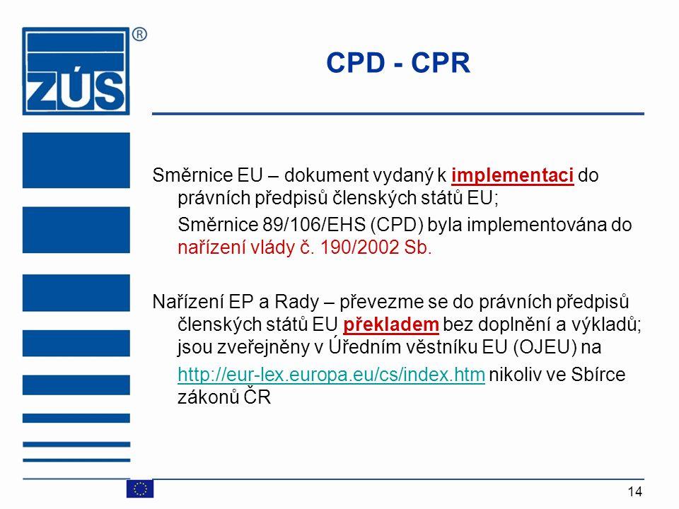 14 CPD - CPR Směrnice EU – dokument vydaný k implementaci do právních předpisů členských států EU; Směrnice 89/106/EHS (CPD) byla implementována do na