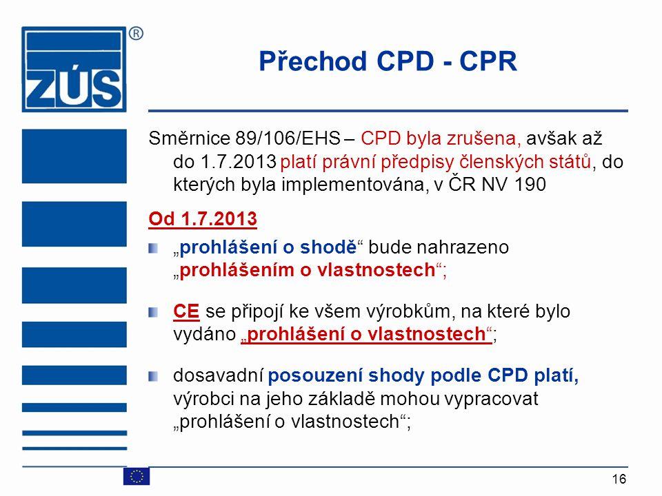 16 Přechod CPD - CPR Směrnice 89/106/EHS – CPD byla zrušena, avšak až do 1.7.2013 platí právní předpisy členských států, do kterých byla implementován