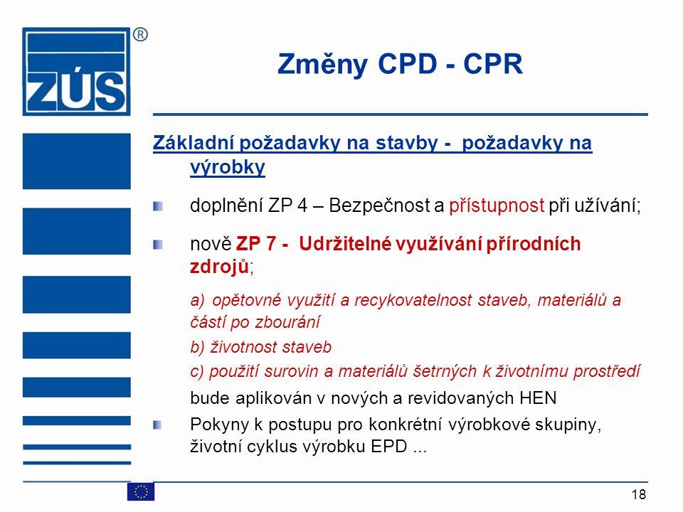18 Změny CPD - CPR Základní požadavky na stavby - požadavky na výrobky doplnění ZP 4 – Bezpečnost a přístupnost při užívání; nově ZP 7 - Udržitelné vy