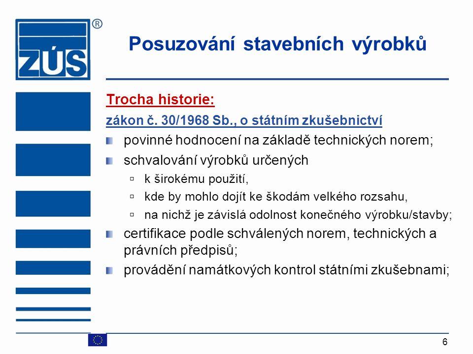6 Posuzování stavebních výrobků Trocha historie: zákon č. 30/1968 Sb., o státním zkušebnictví povinné hodnocení na základě technických norem; schvalov