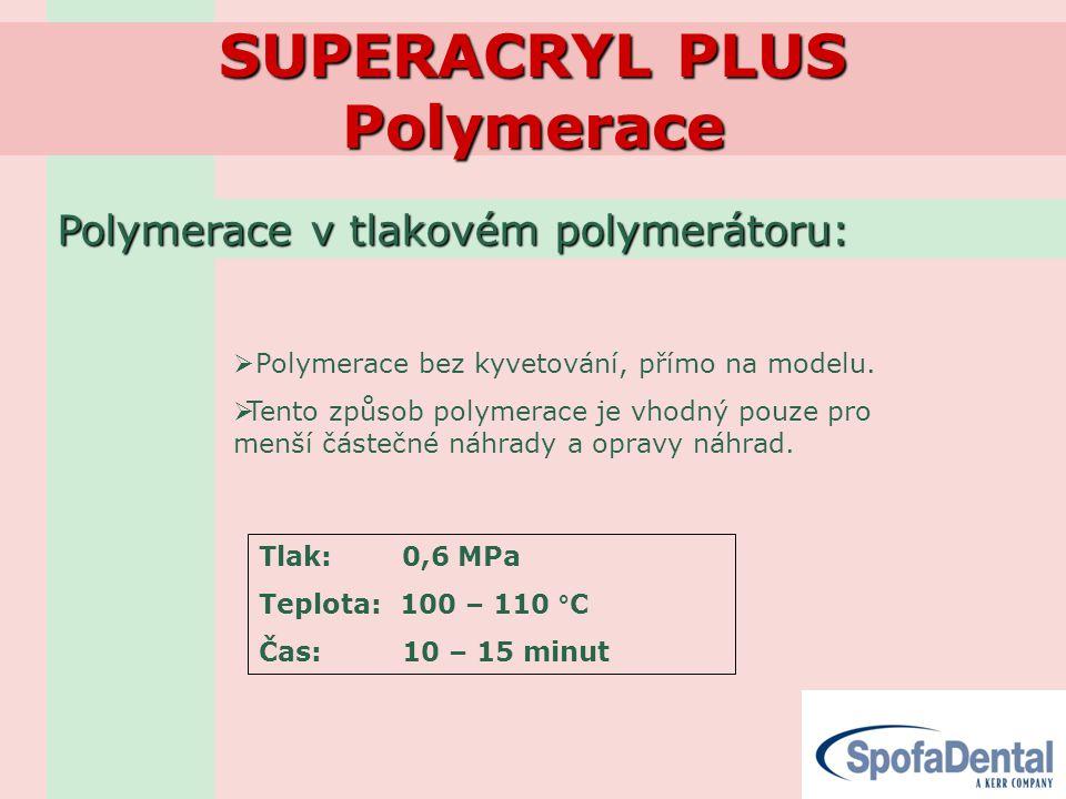 SUPERACRYL PLUS Polymerace Polymerace v tlakovém polymerátoru:  Polymerace bez kyvetování, přímo na modelu.  Tento způsob polymerace je vhodný pouze