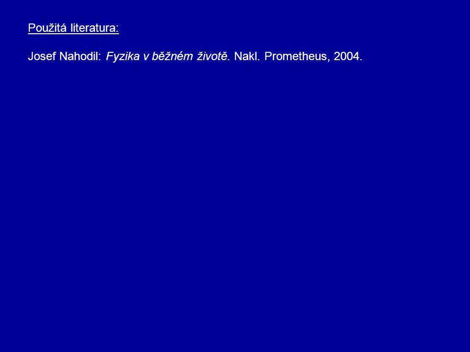 Použitá literatura: Josef Nahodil: Fyzika v běžném životě. Nakl. Prometheus, 2004.