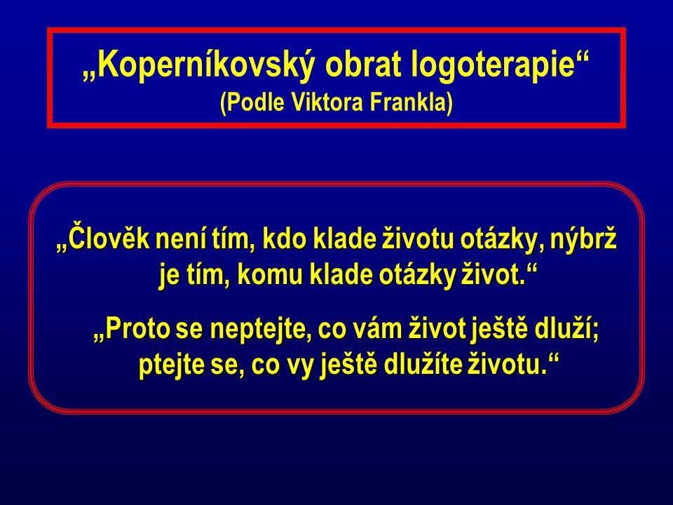"""""""Koperníkovský obrat logoterapie"""" (Podle Viktora Frankla) """"Člověk není tím, kdo klade životu otázky, nýbrž je tím, komu klade otázky život."""" """"Proto se"""