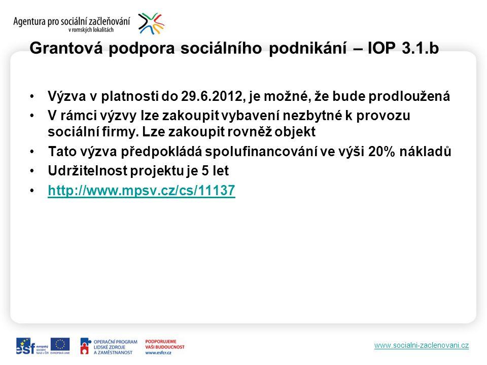 www.socialni-zaclenovani.cz Grantová podpora sociálního podnikání – IOP 3.1.b •Výzva v platnosti do 29.6.2012, je možné, že bude prodloužená •V rámci výzvy lze zakoupit vybavení nezbytné k provozu sociální firmy.
