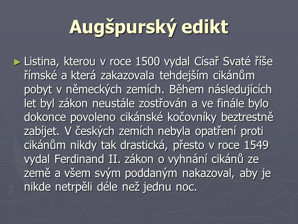 Augšpurský edikt ►L►L►L►Listina, kterou v roce 1500 vydal Císař Svaté říše římské a která zakazovala tehdejším cikánům pobyt v německých zemích. Během