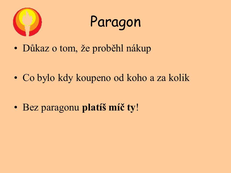 Paragon •Důkaz o tom, že proběhl nákup •Co bylo kdy koupeno od koho a za kolik •Bez paragonu platíš míč ty!
