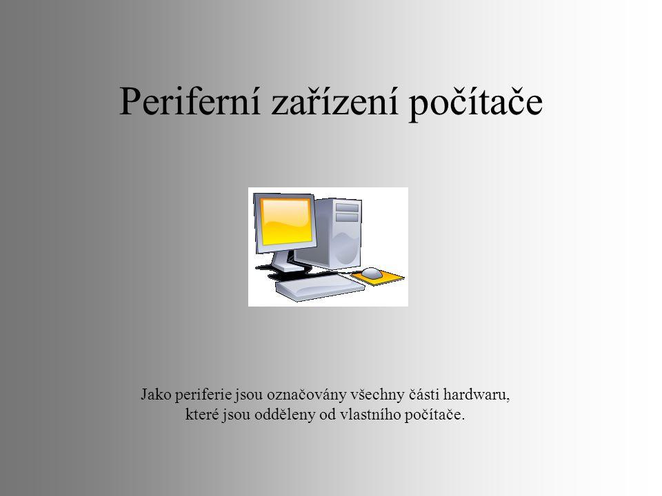 Periferní zařízení počítače Jako periferie jsou označovány všechny části hardwaru, které jsou odděleny od vlastního počítače.
