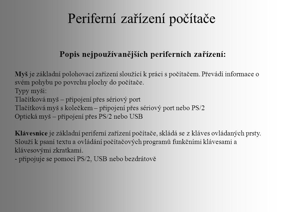 Popis nejpoužívanějších periferních zařízení: Myš je základní polohovací zařízení sloužící k práci s počítačem. Převádí informace o svém pohybu po pov