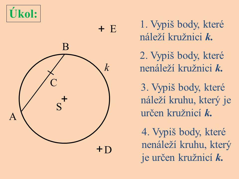 Úkol: 1. Vypiš body, které náleží kružnici k. + S k A C E D B + + 4. Vypiš body, které nenáleží kruhu, který je určen kružnicí k. 3. Vypiš body, které
