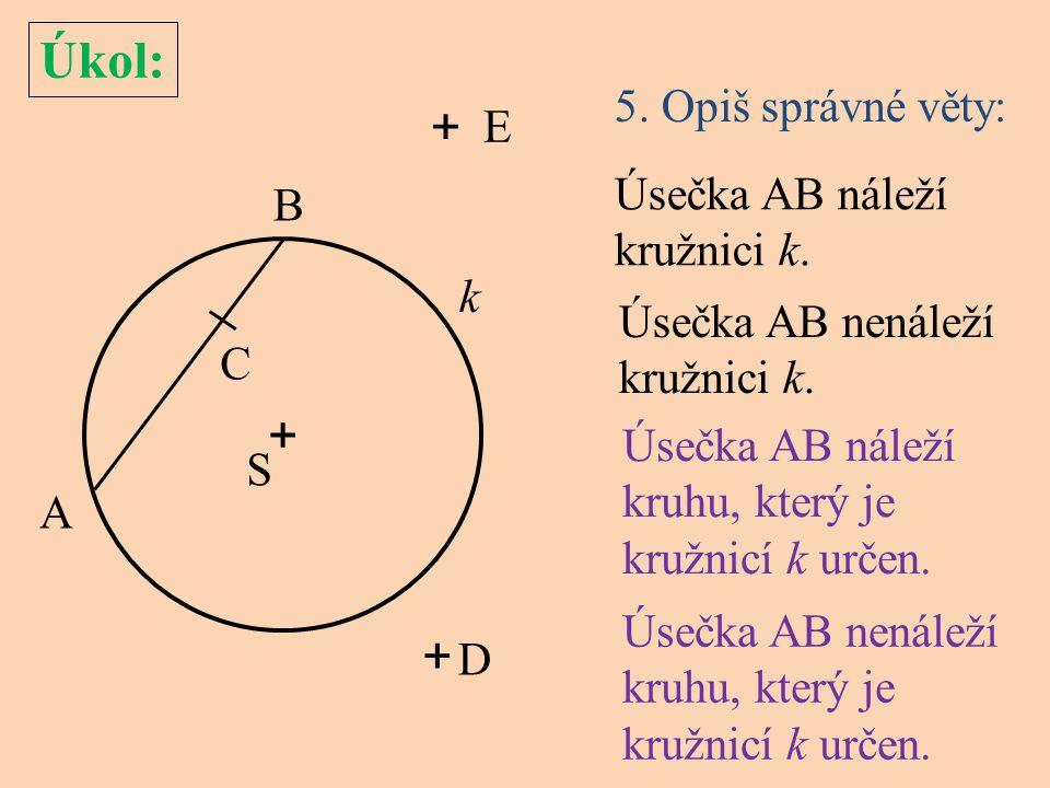 Úkol: 5. Opiš správné věty: + S k A C E D B + + Úsečka AB náleží kruhu, který je kružnicí k určen. Úsečka AB nenáleží kružnici k. Úsečka AB náleží kru