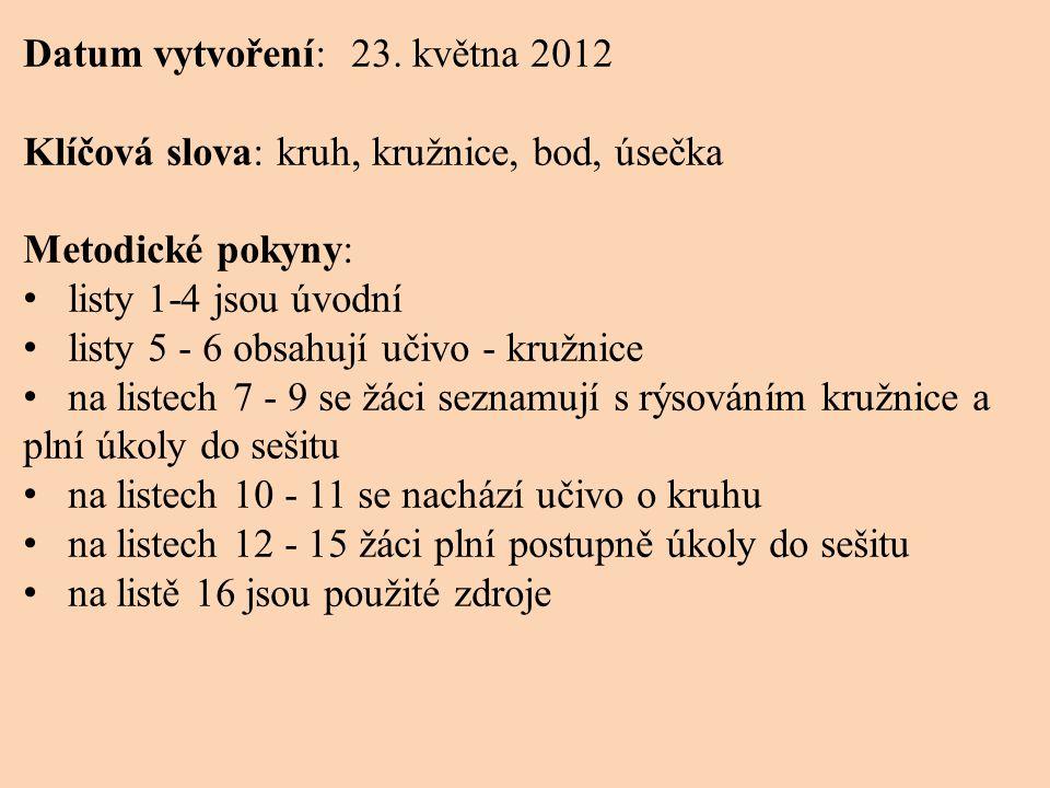 Datum vytvoření: 23. května 2012 Klíčová slova: kruh, kružnice, bod, úsečka Metodické pokyny: • listy 1-4 jsou úvodní • listy 5 - 6 obsahují učivo - k