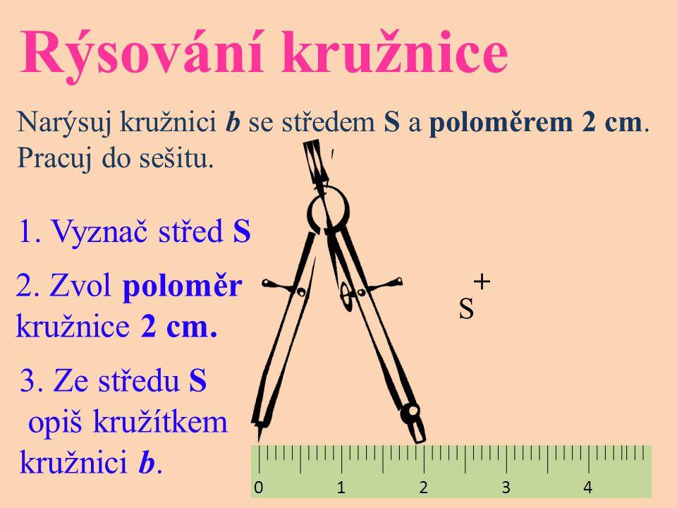 Rýsování kružnice Narýsuj kružnici b se středem S a poloměrem 2 cm. Pracuj do sešitu. 1. Vyznač střed S 2. Zvol poloměr kružnice 2 cm. 3. Ze středu S