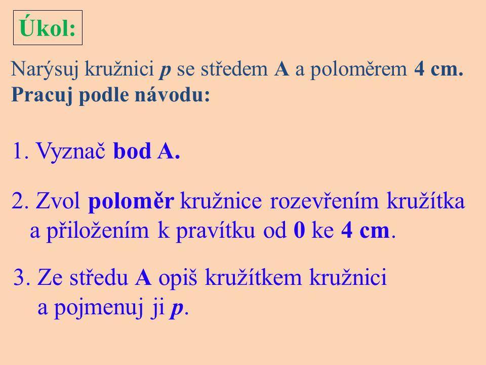 Úkol: Narýsuj kružnici p se středem A a poloměrem 4 cm. Pracuj podle návodu: 1. Vyznač bod A. 2. Zvol poloměr kružnice rozevřením kružítka a přiložení