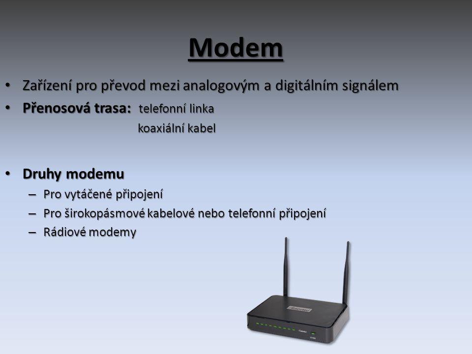 Modem • Zařízení pro převod mezi analogovým a digitálním signálem • Přenosová trasa: telefonní linka koaxiální kabel koaxiální kabel • Druhy modemu – Pro vytáčené připojení – Pro širokopásmové kabelové nebo telefonní připojení – Rádiové modemy