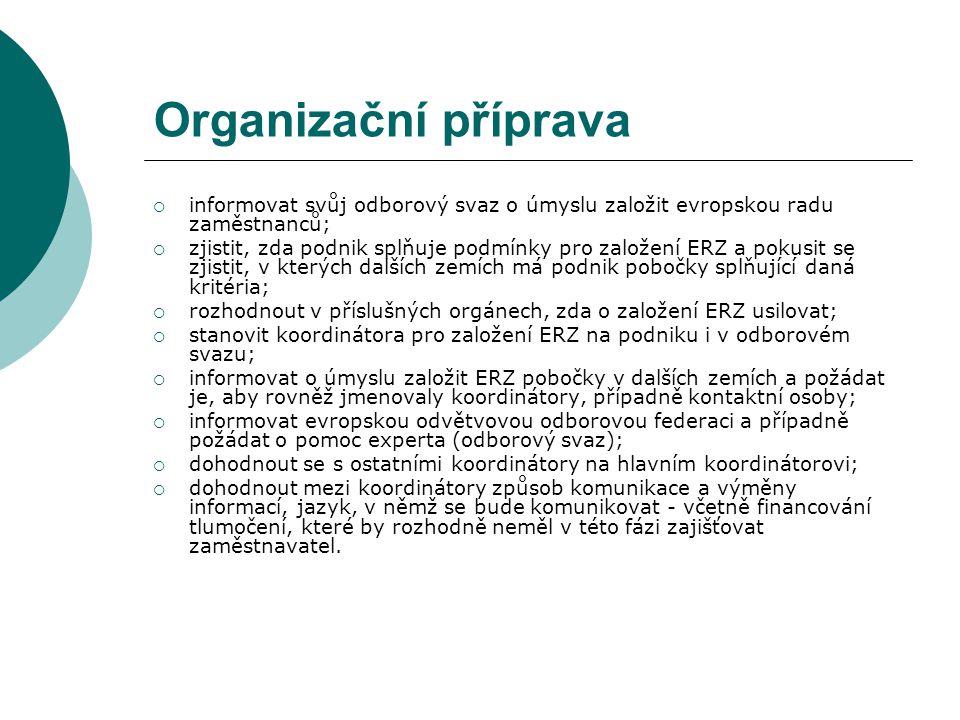 Organizační příprava  informovat svůj odborový svaz o úmyslu založit evropskou radu zaměstnanců;  zjistit, zda podnik splňuje podmínky pro založení ERZ a pokusit se zjistit, v kterých dalších zemích má podnik pobočky splňující daná kritéria;  rozhodnout v příslušných orgánech, zda o založení ERZ usilovat;  stanovit koordinátora pro založení ERZ na podniku i v odborovém svazu;  informovat o úmyslu založit ERZ pobočky v dalších zemích a požádat je, aby rovněž jmenovaly koordinátory, případně kontaktní osoby;  informovat evropskou odvětvovou odborovou federaci a případně požádat o pomoc experta (odborový svaz);  dohodnout se s ostatními koordinátory na hlavním koordinátorovi;  dohodnout mezi koordinátory způsob komunikace a výměny informací, jazyk, v němž se bude komunikovat - včetně financování tlumočení, které by rozhodně neměl v této fázi zajišťovat zaměstnavatel.