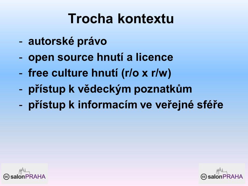 Trocha kontextu -autorské právo -open source hnutí a licence -free culture hnutí (r/o x r/w) -přístup k vědeckým poznatkům -přístup k informacím ve veřejné sféře
