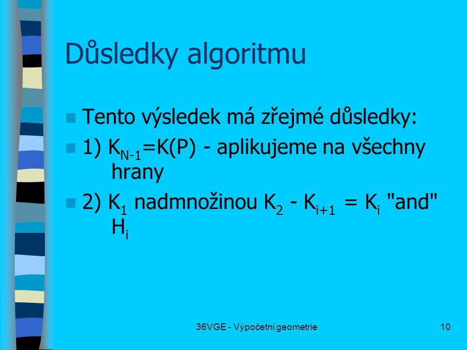 36VGE - Výpočetní geometrie10 Důsledky algoritmu  Tento výsledek má zřejmé důsledky:  1) K N-1 =K(P) - aplikujeme na všechny hrany  2) K 1 nadmnožinou K 2 - K i+1 = K i and H i