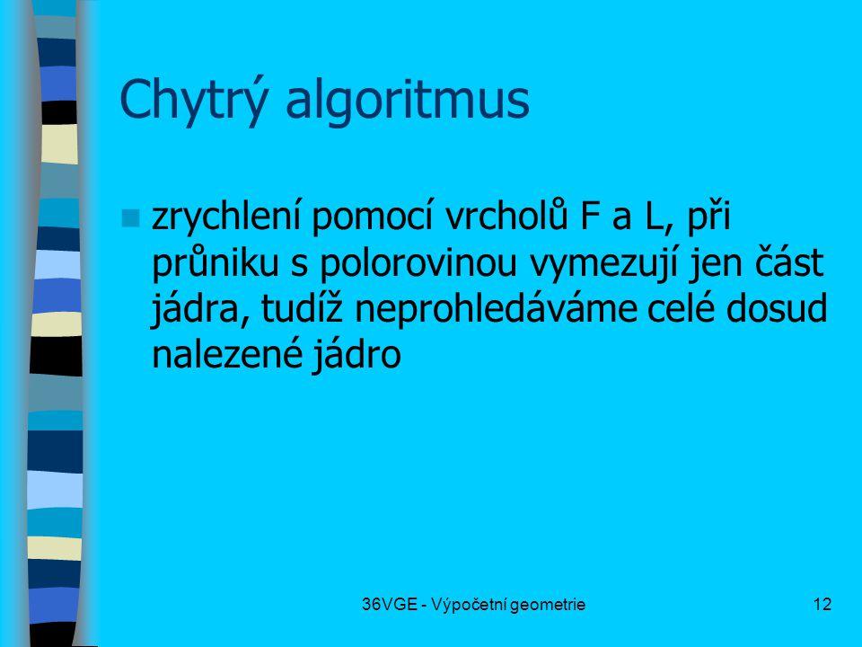 36VGE - Výpočetní geometrie12 Chytrý algoritmus  zrychlení pomocí vrcholů F a L, při průniku s polorovinou vymezují jen část jádra, tudíž neprohledáváme celé dosud nalezené jádro