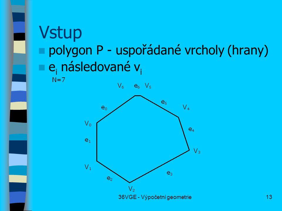 36VGE - Výpočetní geometrie13 Vstup  polygon P - uspořádané vrcholy (hrany)  e i následované v i