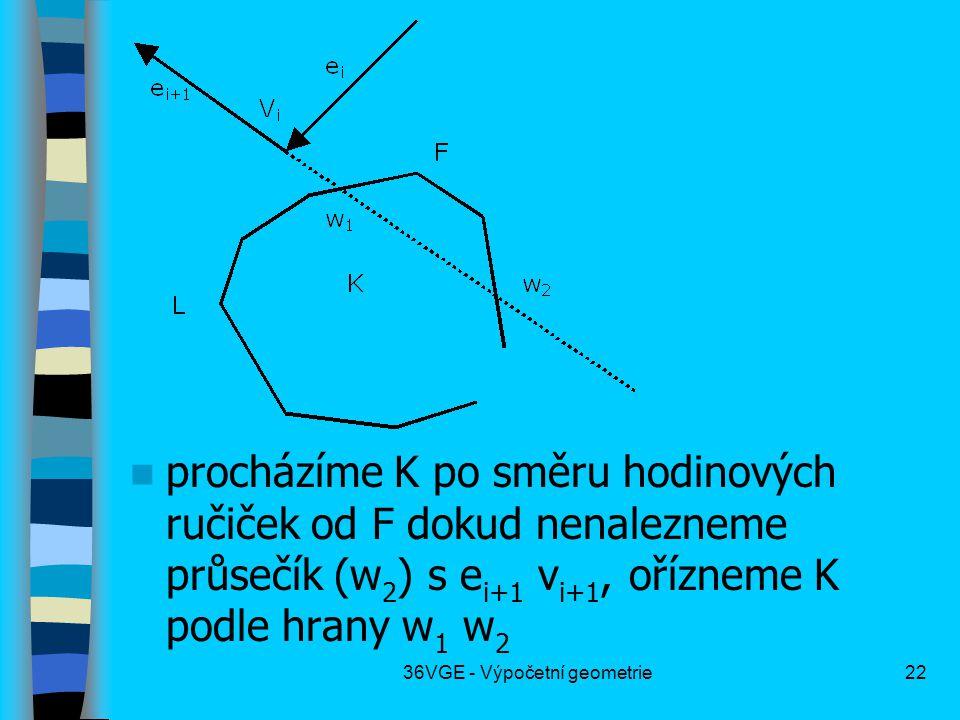 36VGE - Výpočetní geometrie22  procházíme K po směru hodinových ručiček od F dokud nenalezneme průsečík (w 2 ) s e i+1 v i+1, ořízneme K podle hrany w 1 w 2
