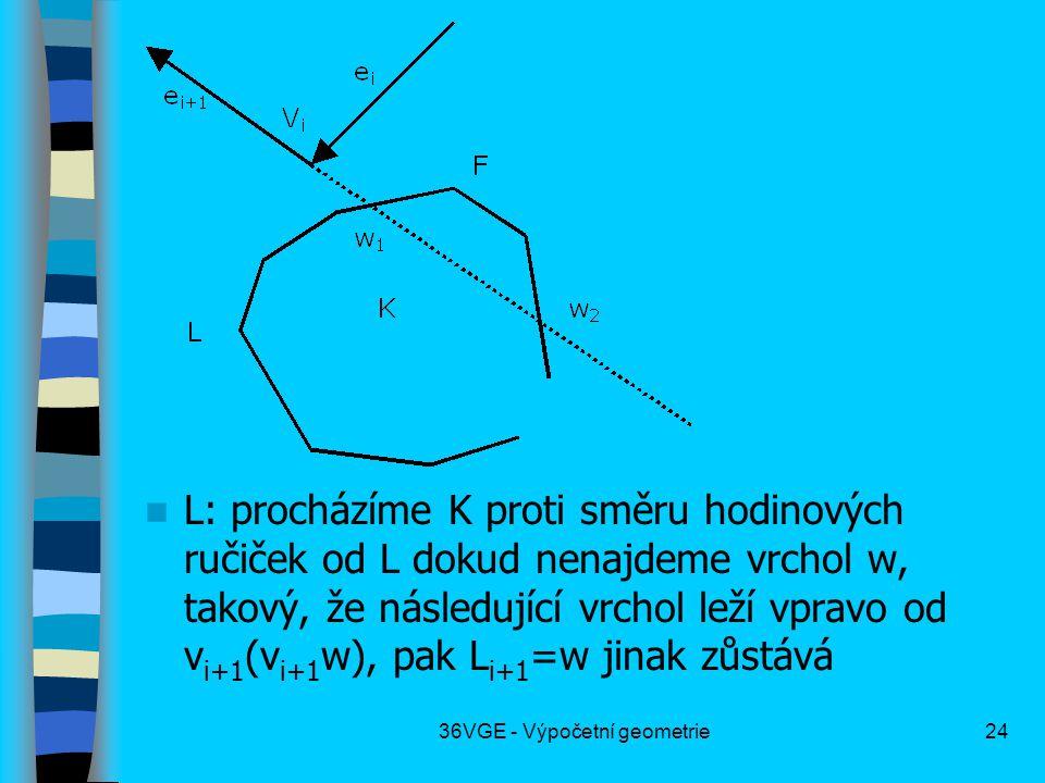 36VGE - Výpočetní geometrie24  L: procházíme K proti směru hodinových ručiček od L dokud nenajdeme vrchol w, takový, že následující vrchol leží vpravo od v i+1 (v i+1 w), pak L i+1 =w jinak zůstává