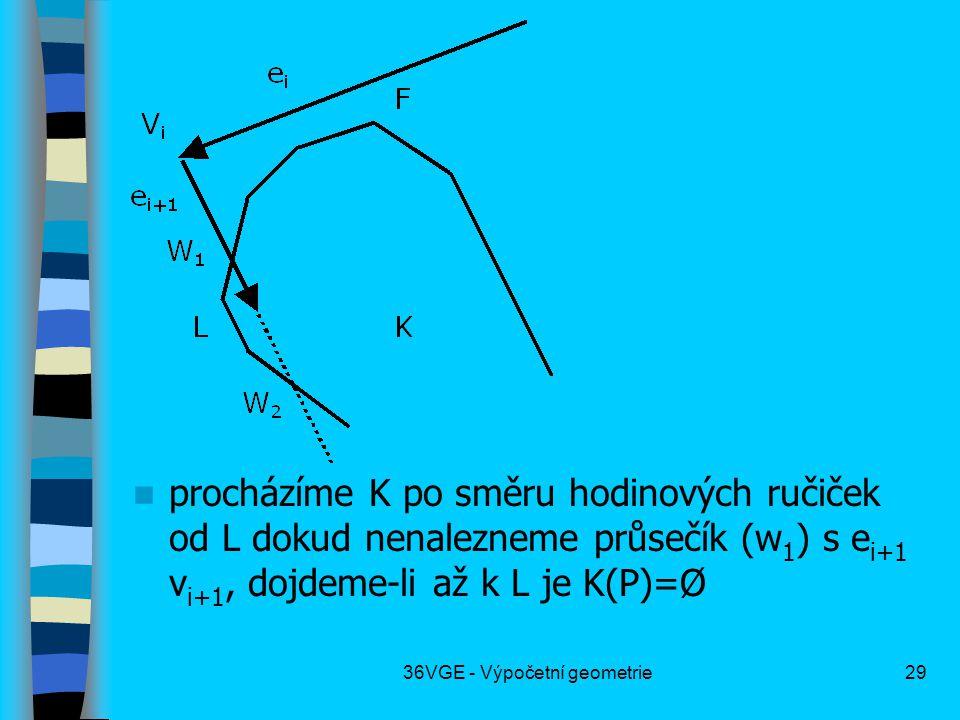 36VGE - Výpočetní geometrie29  procházíme K po směru hodinových ručiček od L dokud nenalezneme průsečík (w 1 ) s e i+1 v i+1, dojdeme-li až k L je K(