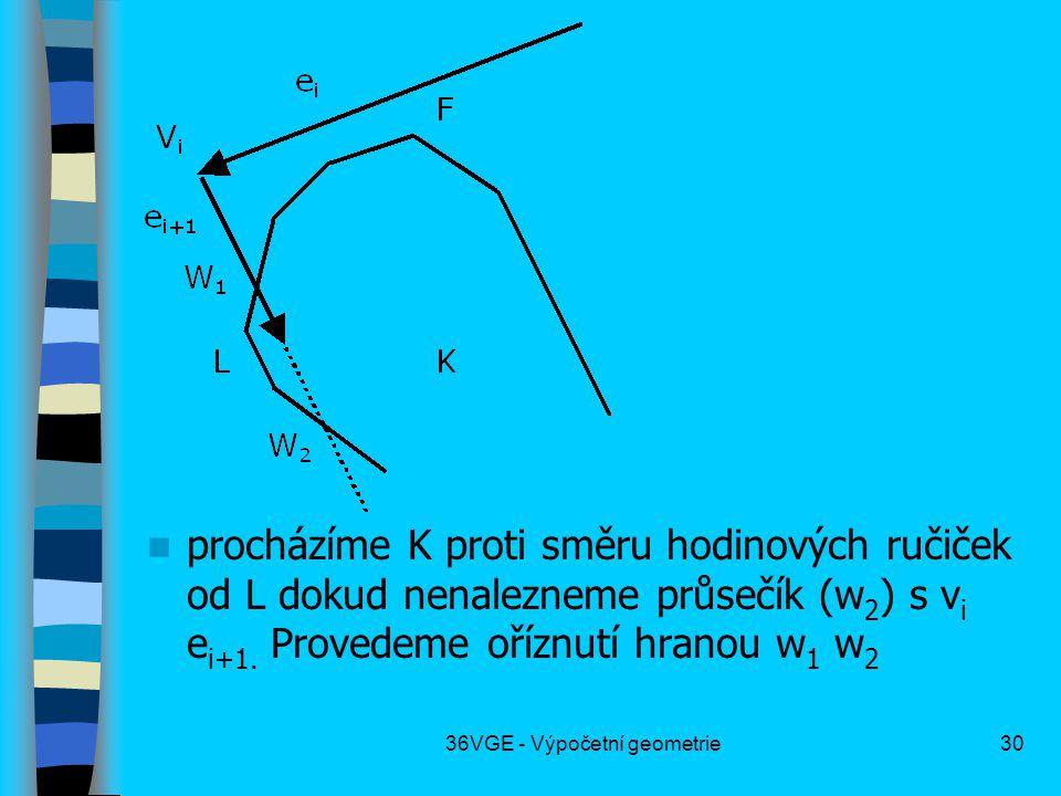 36VGE - Výpočetní geometrie30  procházíme K proti směru hodinových ručiček od L dokud nenalezneme průsečík (w 2 ) s v i e i+1. Provedeme oříznutí hra