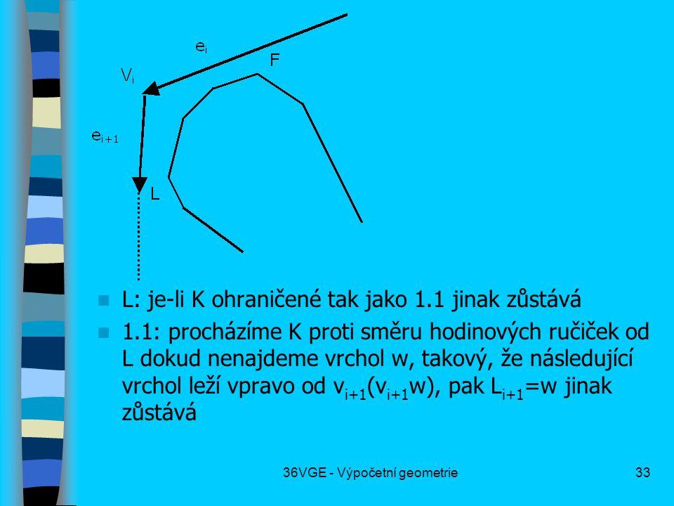 36VGE - Výpočetní geometrie33  L: je-li K ohraničené tak jako 1.1 jinak zůstává  1.1: procházíme K proti směru hodinových ručiček od L dokud nenajdeme vrchol w, takový, že následující vrchol leží vpravo od v i+1 (v i+1 w), pak L i+1 =w jinak zůstává