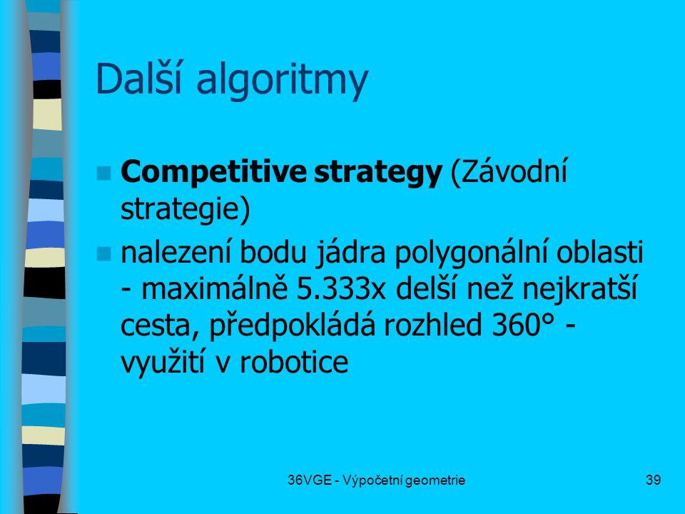 36VGE - Výpočetní geometrie39 Další algoritmy  Competitive strategy (Závodní strategie)  nalezení bodu jádra polygonální oblasti - maximálně 5.333x delší než nejkratší cesta, předpokládá rozhled 360° - využití v robotice