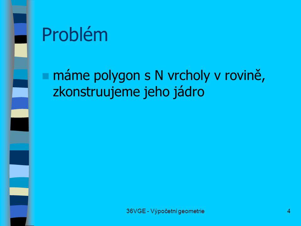 36VGE - Výpočetní geometrie4 Problém  máme polygon s N vrcholy v rovině, zkonstruujeme jeho jádro