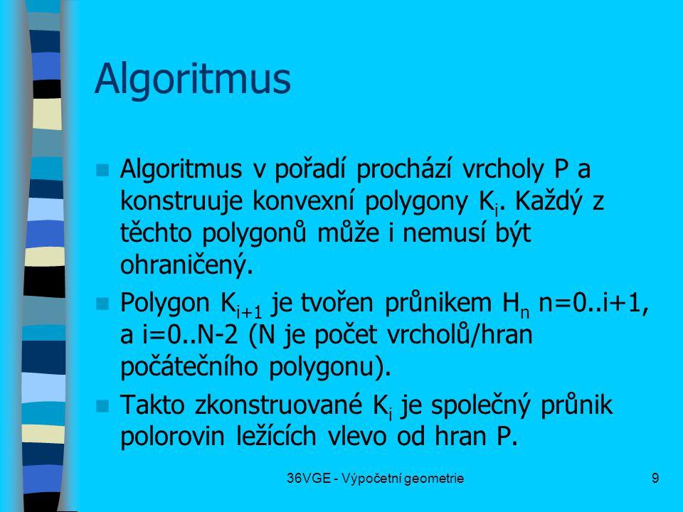 36VGE - Výpočetní geometrie9 Algoritmus  Algoritmus v pořadí prochází vrcholy P a konstruuje konvexní polygony K i. Každý z těchto polygonů může i ne