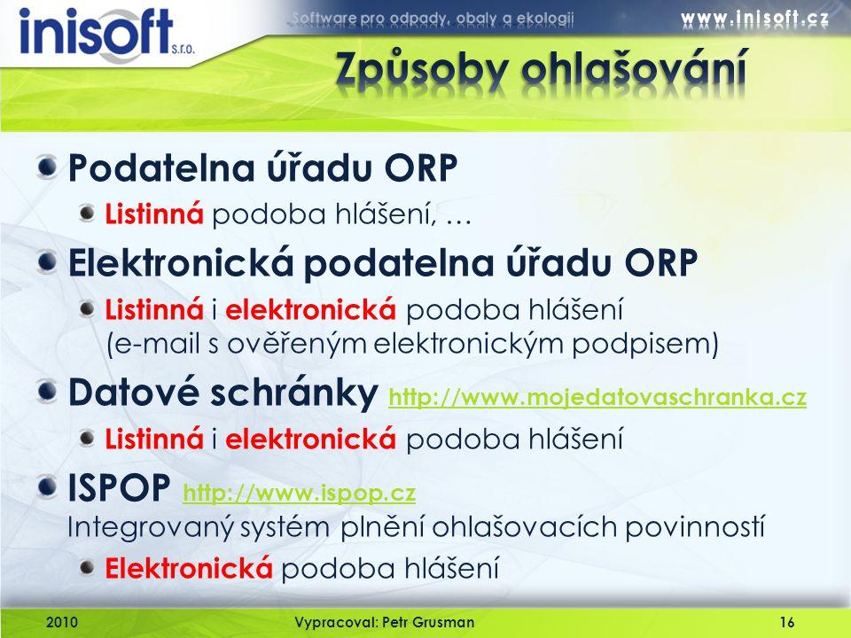 2010Vypracoval: Petr Grusman16 Podatelna úřadu ORP Listinná podoba hlášení, … Elektronická podatelna úřadu ORP Listinná i elektronická podoba hlášení